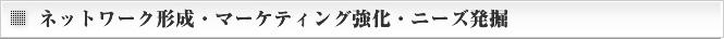 ネットワーク形成・マーケティング強化・ニーズ発掘